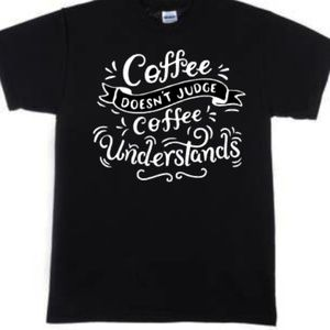 Coffee Never Judges Coffee Understands Tshirt Blac